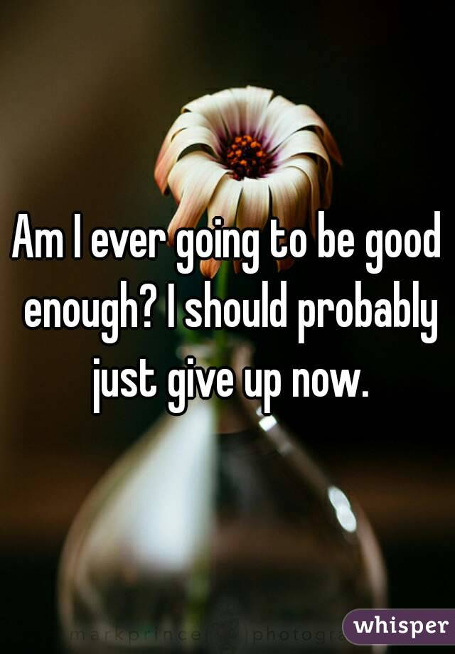 Am I ever going to be good enough? I should probably just give up now.