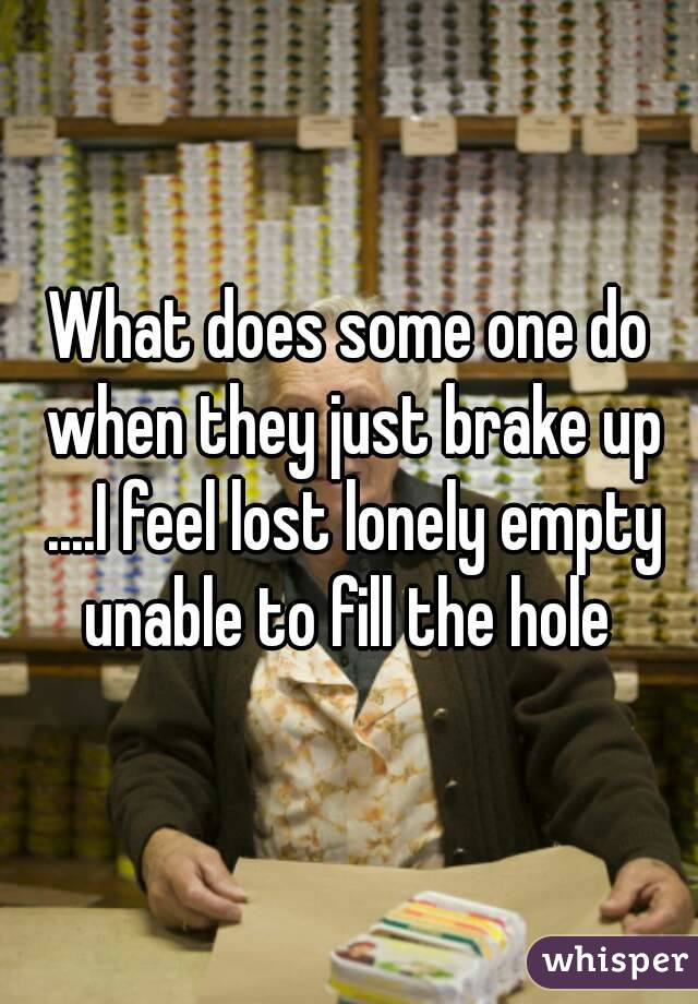 What does some one do when they just brake up ....I feel lost lonely empty unable to fill the hole