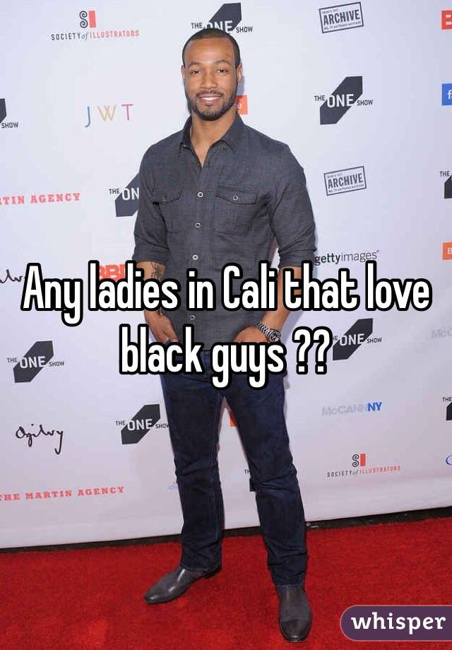 Any ladies in Cali that love black guys ??