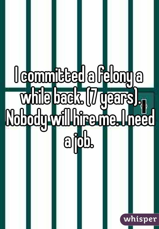 I committed a felony a while back. (7 years). Nobody will hire me. I need a job.