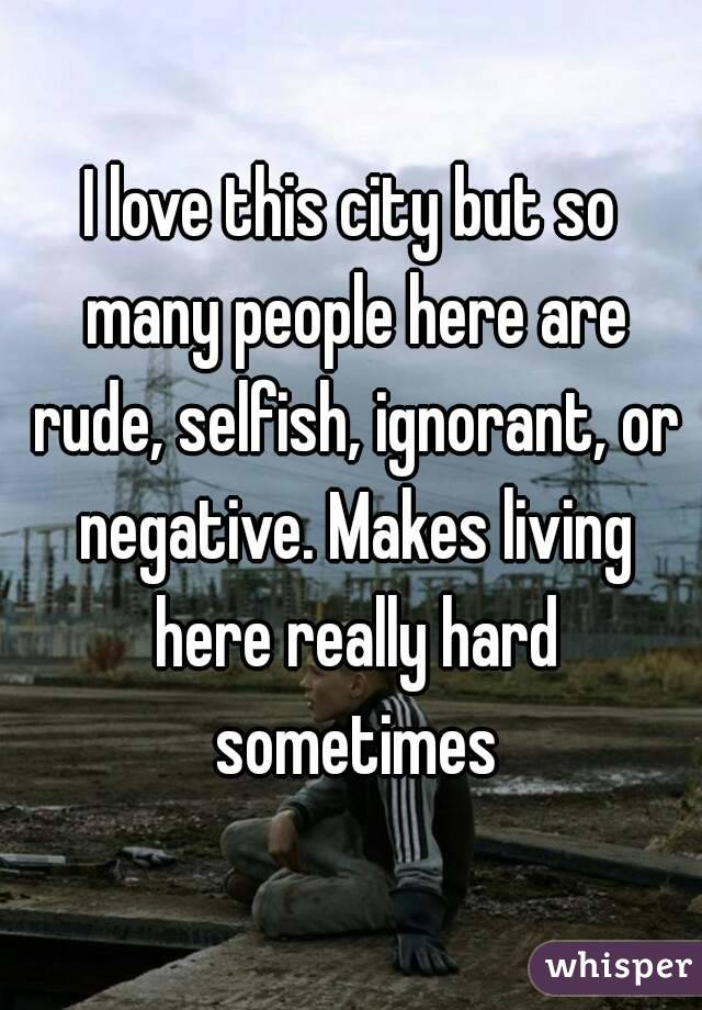 I love this city but so many people here are rude, selfish, ignorant, or negative. Makes living here really hard sometimes