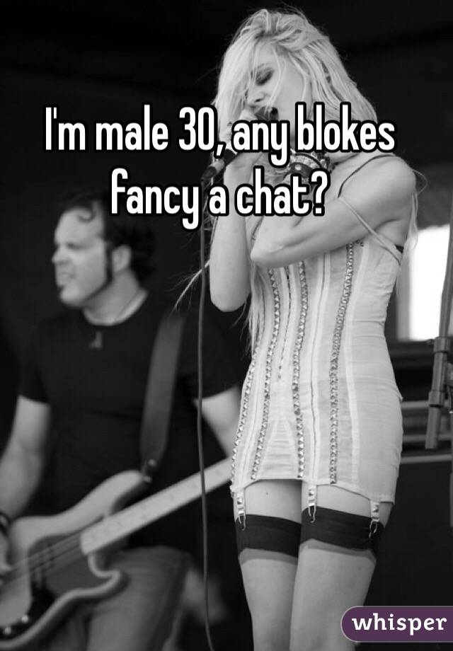 I'm male 30, any blokes fancy a chat?