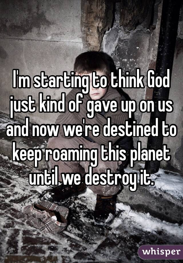 I'm starting to think God just kind of gave up on us and now we're destined to keep roaming this planet until we destroy it.