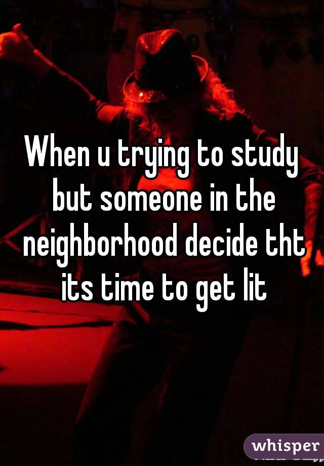 When u trying to study but someone in the neighborhood decide tht its time to get lit