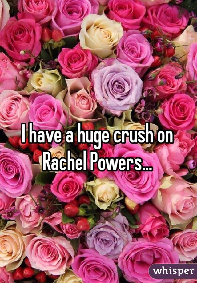 I have a huge crush on Rachel Powers...