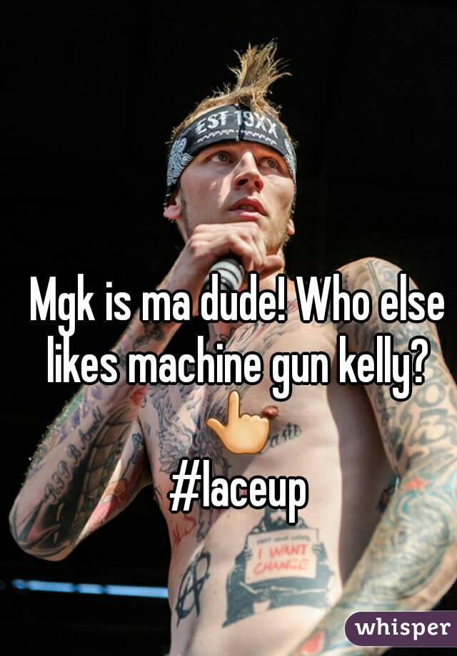 Mgk is ma dude! Who else likes machine gun kelly?  👆 #laceup