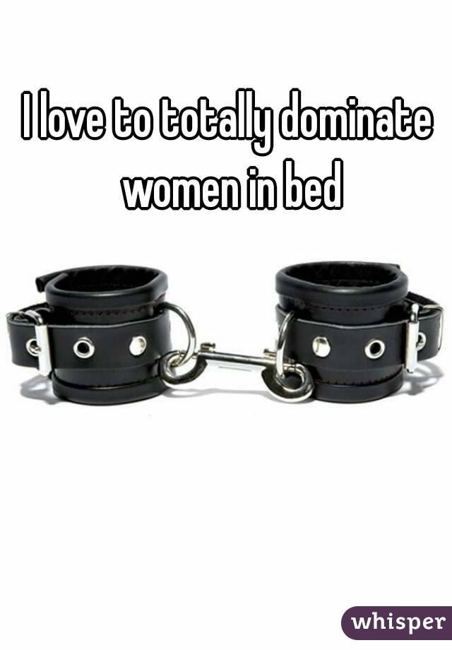 I love to totally dominate women in bed