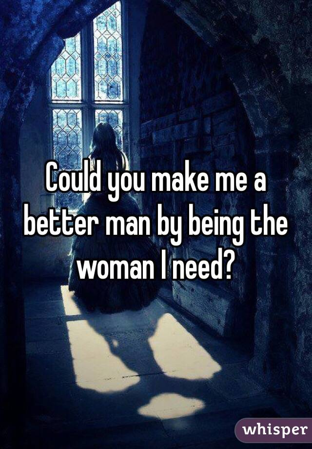 Could you make me a better man by being the woman I need?