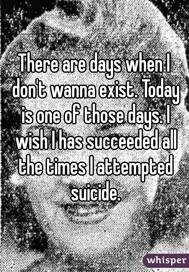 There are days when I don't wanna exist. Today is one of those days. I wish I has succeeded all the times I attempted suicide.