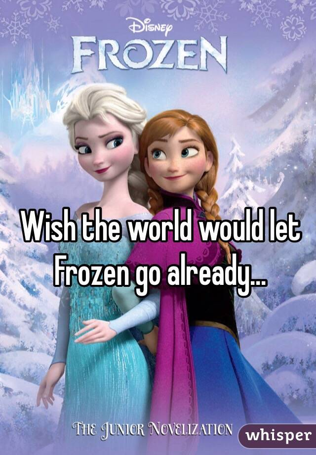 Wish the world would let Frozen go already...