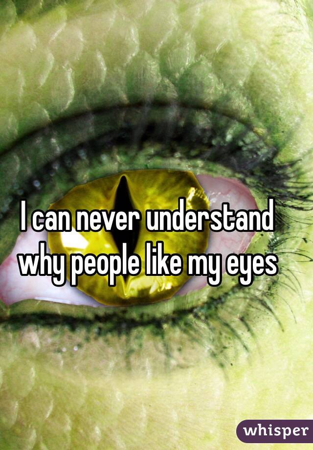I can never understand why people like my eyes