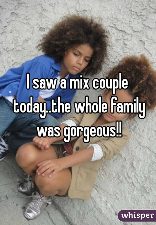 I saw a mix couple today..the whole family was gorgeous!!