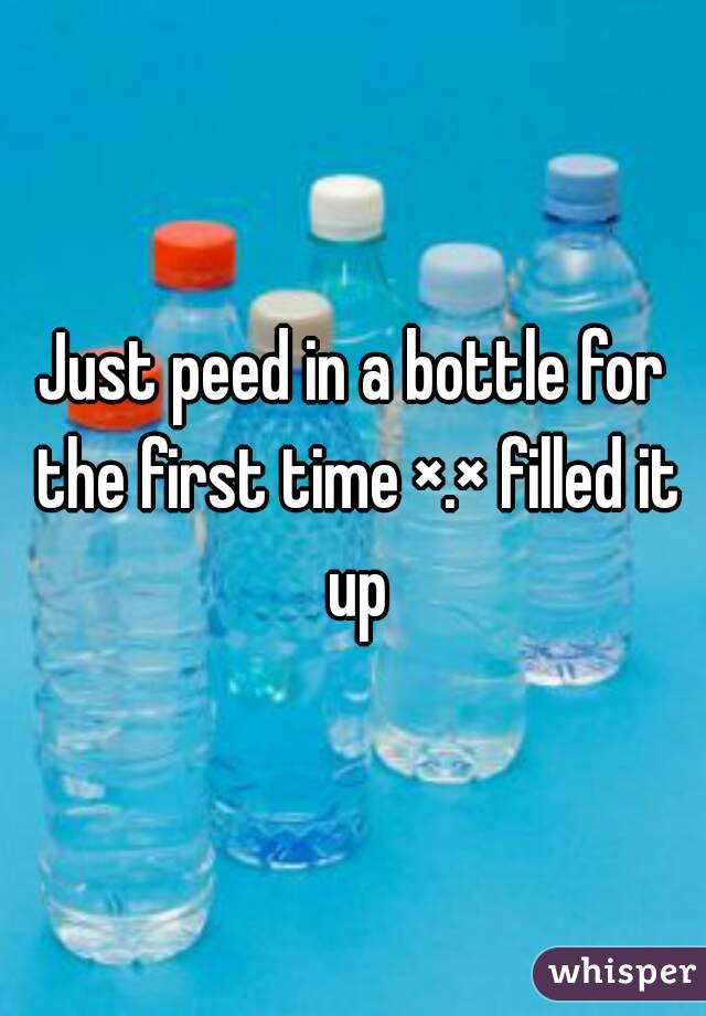 Just peed in a bottle for the first time ×.× filled it up