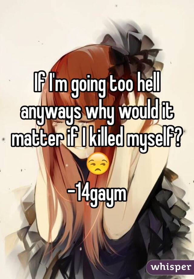 If I'm going too hell anyways why would it matter if I killed myself?😒 -14gaym