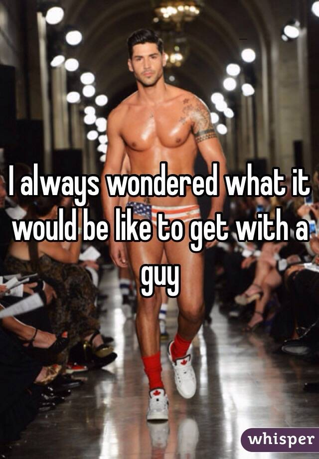 I always wondered what it would be like to get with a guy