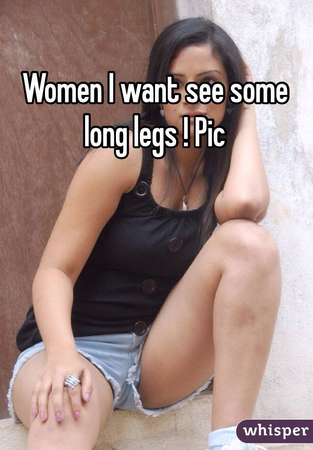 Women I want see some long legs ! Pic