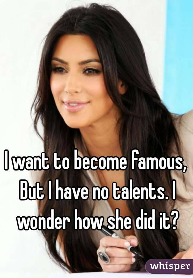 I want to become famous, But I have no talents. I wonder how she did it?