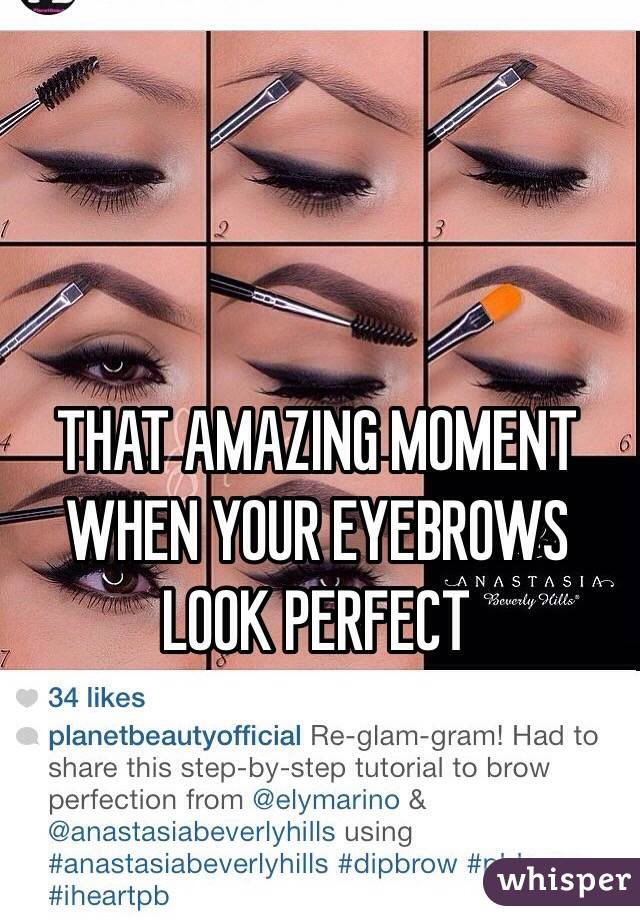 THAT AMAZING MOMENT WHEN YOUR EYEBROWS LOOK PERFECT