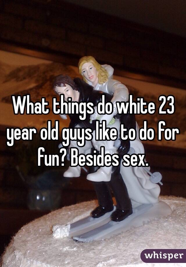 What things do white 23 year old guys like to do for fun? Besides sex.