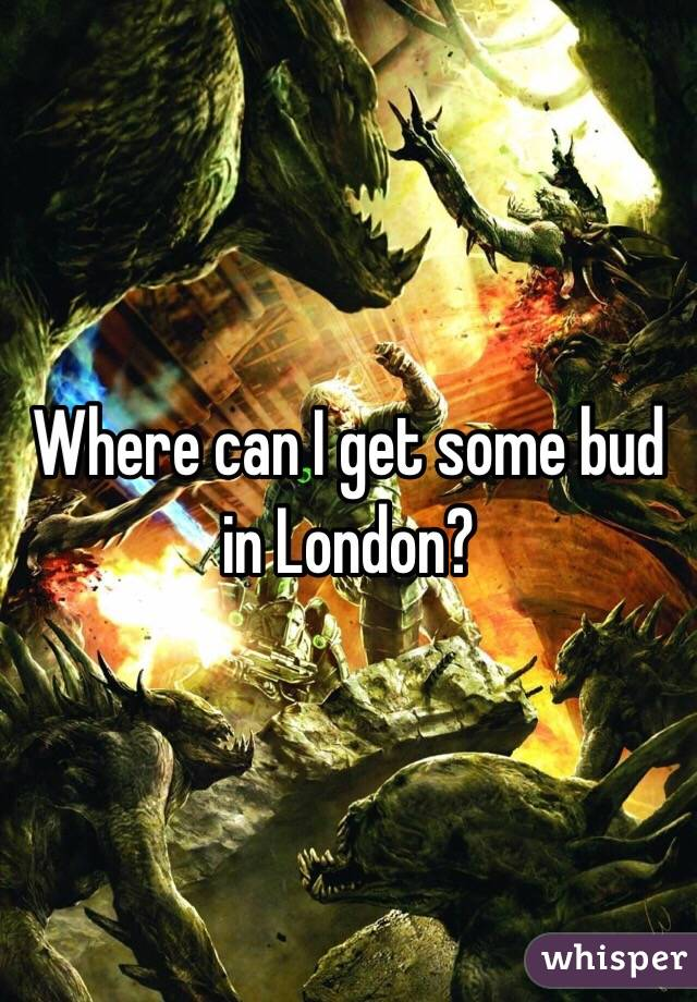 Where can I get some bud in London?