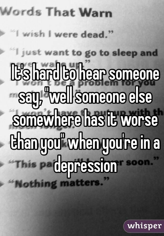 """It's hard to hear someone say, """"well someone else somewhere has it worse than you"""" when you're in a depression"""