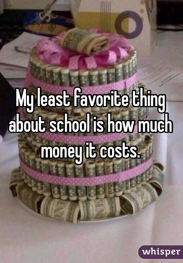My least favorite thing about school is how much money it costs.
