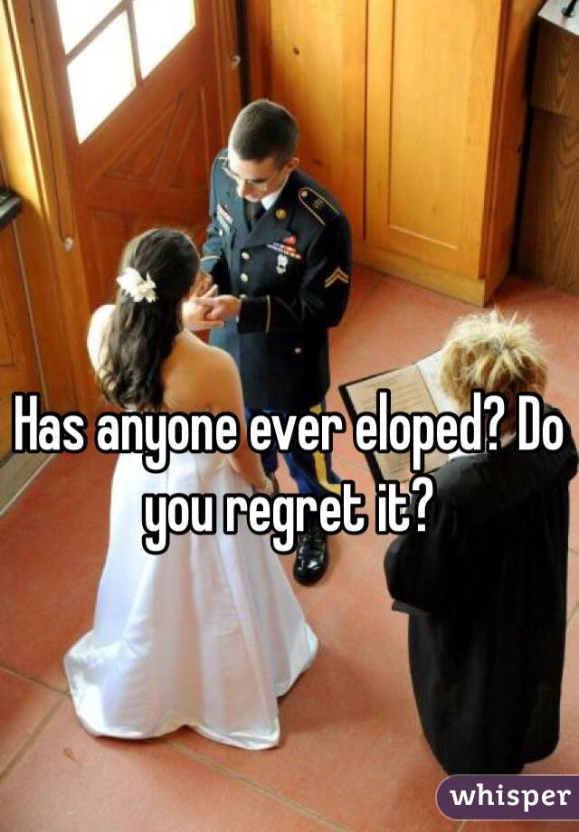 Has anyone ever eloped? Do you regret it?