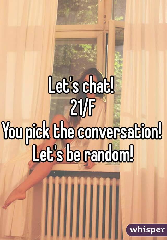 Let's chat!  21/F You pick the conversation!  Let's be random!