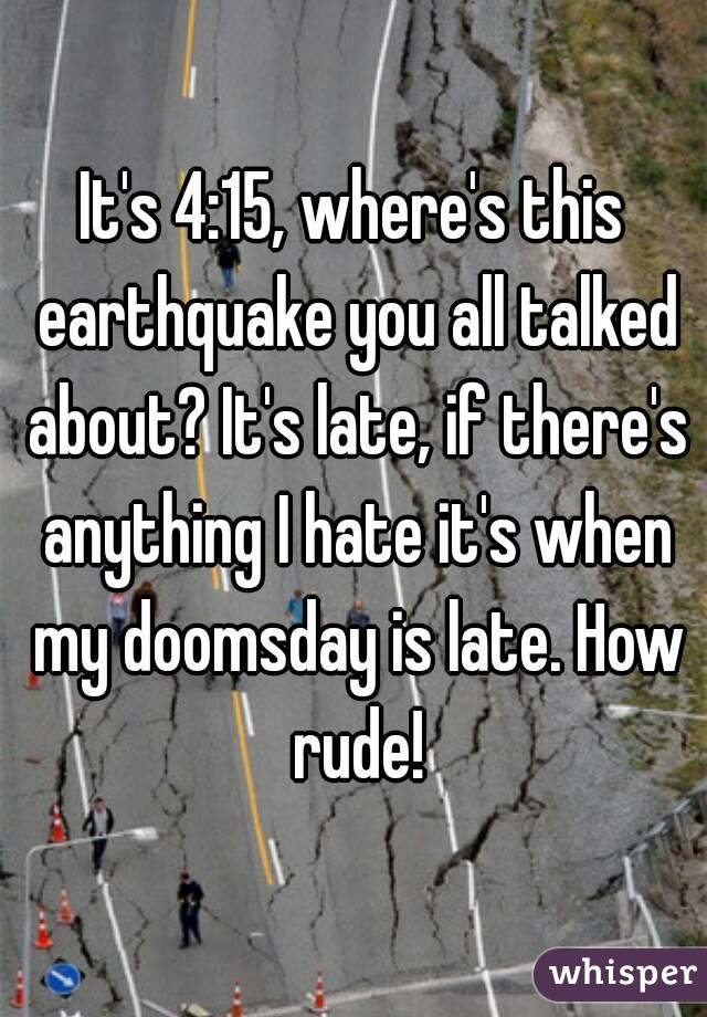 It's 4:15, where's this earthquake you all talked about? It's late, if there's anything I hate it's when my doomsday is late. How rude!