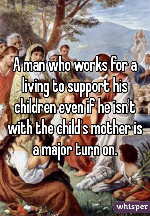 A man who works for a living to support his children even if he isn't with the child's mother is a major turn on.
