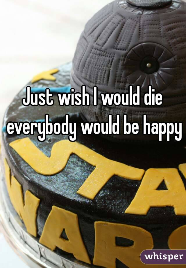 Just wish I would die everybody would be happy
