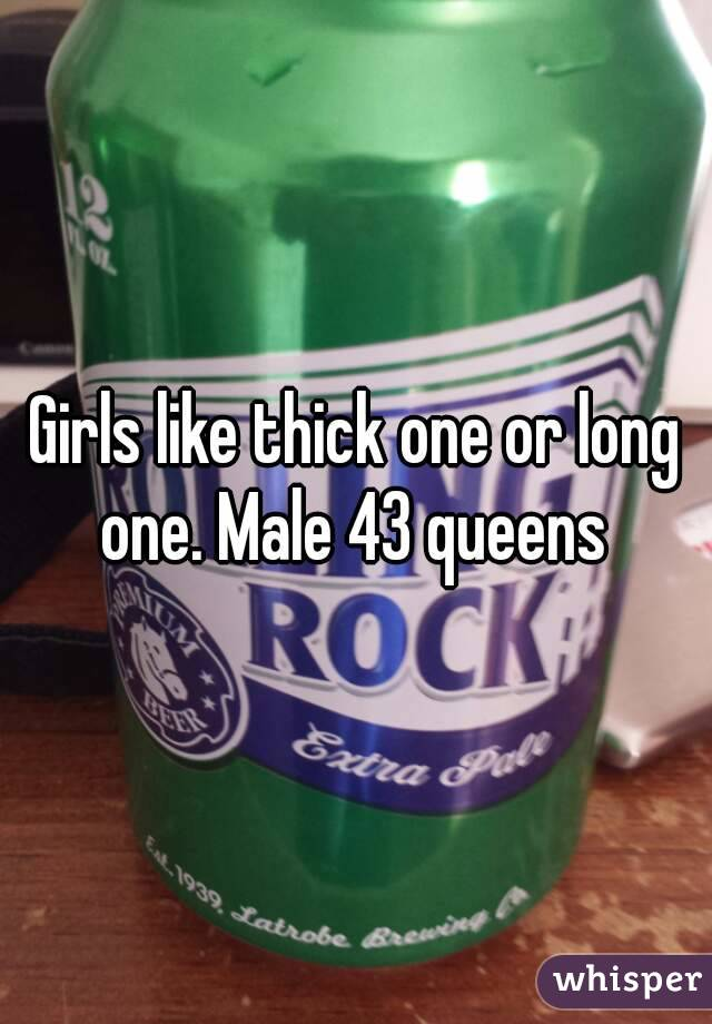 Girls like thick one or long one. Male 43 queens