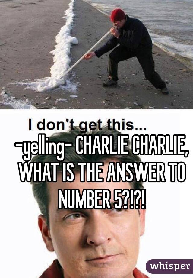 -yelling- CHARLIE CHARLIE, WHAT IS THE ANSWER TO NUMBER 5?!?!