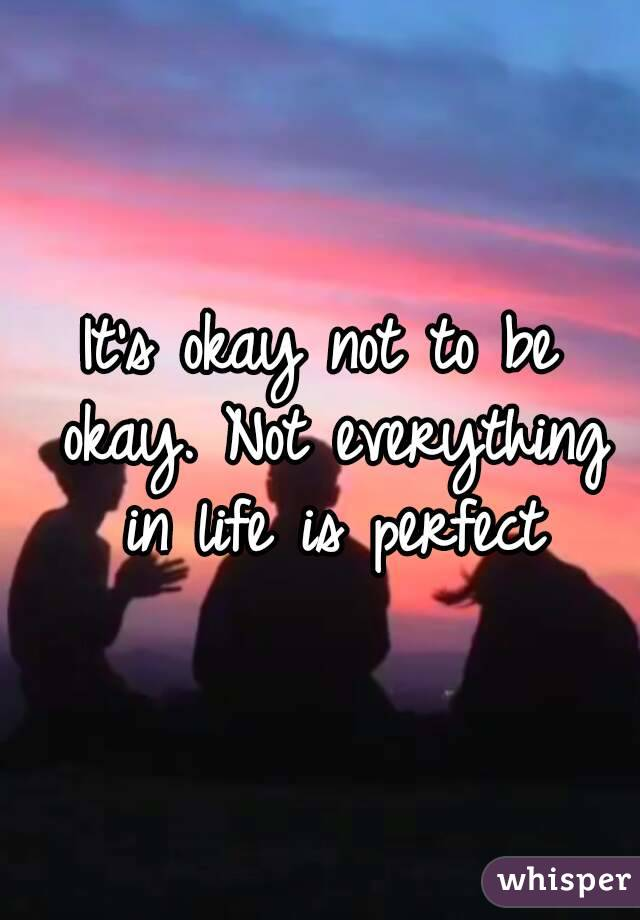 It's okay not to be okay. Not everything in life is perfect