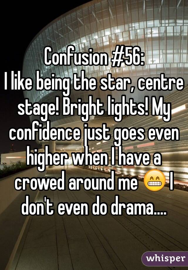 Confusion #56: I like being the star, centre stage! Bright lights! My confidence just goes even higher when I have a crowed around me 😁 I don't even do drama....