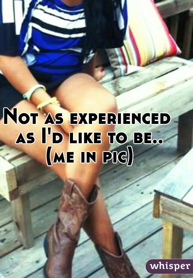 Not as experienced as I'd like to be.. (me in pic)