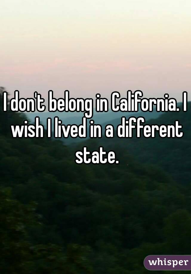 I don't belong in California. I wish I lived in a different state.