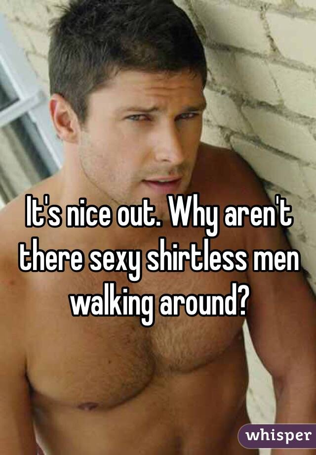 It's nice out. Why aren't there sexy shirtless men walking around?