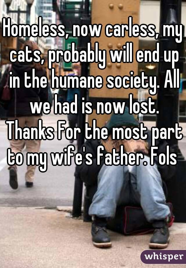 Homeless, now carless, my cats, probably will end up in the humane society. All we had is now lost. Thanks For the most part to my wife's father. Fols