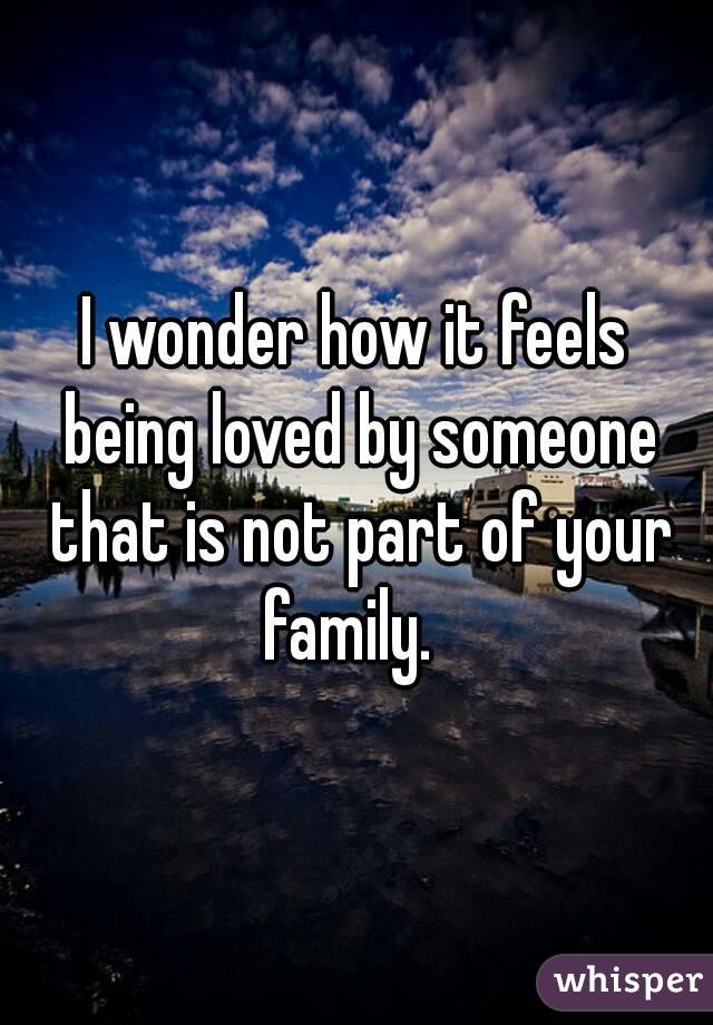 I wonder how it feels being loved by someone that is not part of your family.
