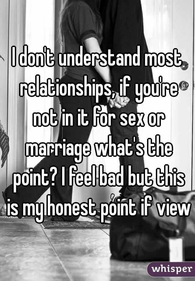 I don't understand most relationships, if you're not in it for sex or marriage what's the point? I feel bad but this is my honest point if view