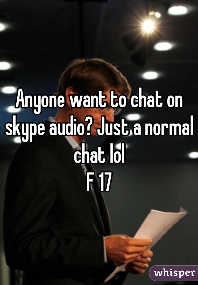 Anyone want to chat on skype audio? Just a normal chat lol F 17