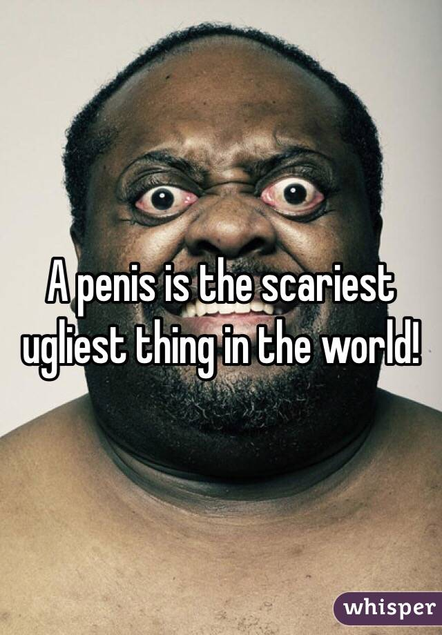 A penis is the scariest ugliest thing in the world!