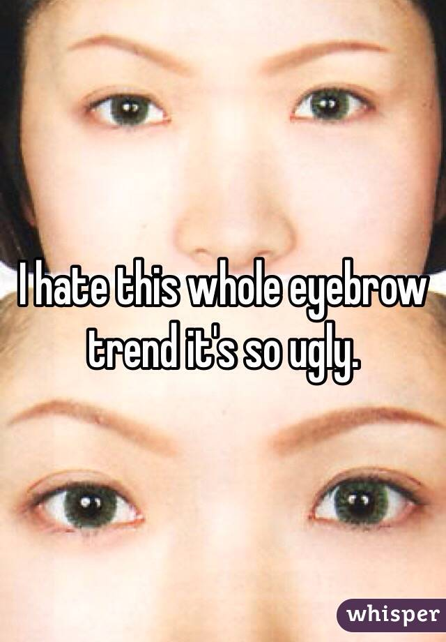 I hate this whole eyebrow trend it's so ugly.