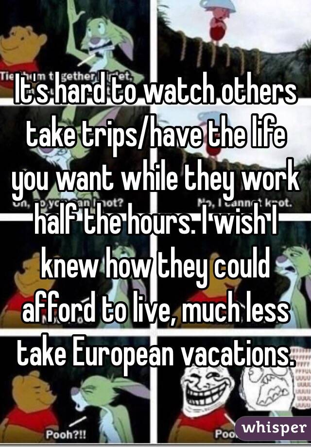 It's hard to watch others take trips/have the life you want while they work half the hours. I wish I knew how they could afford to live, much less take European vacations.