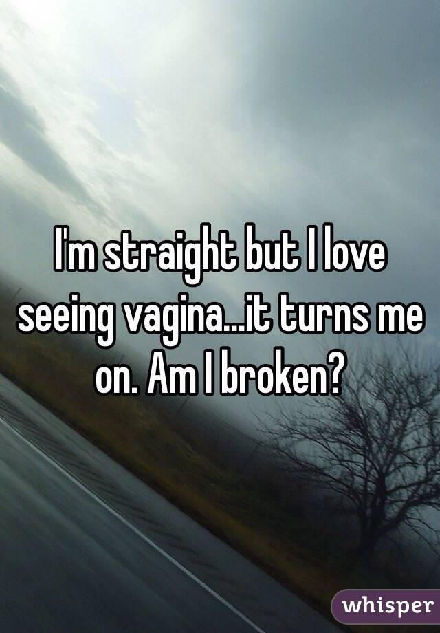 I'm straight but I love seeing vagina...it turns me on. Am I broken?