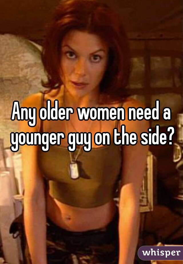 Any older women need a younger guy on the side?
