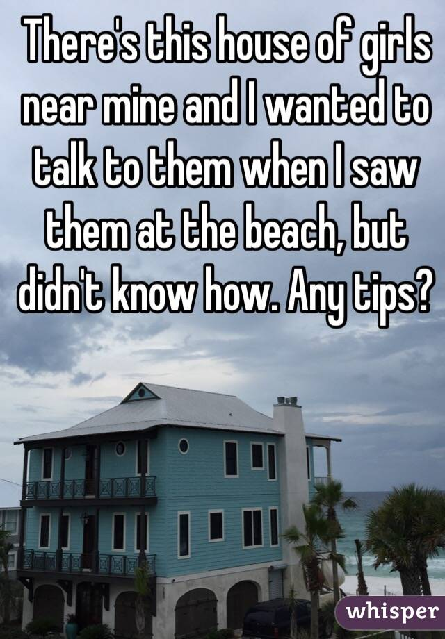 There's this house of girls near mine and I wanted to talk to them when I saw them at the beach, but didn't know how. Any tips?