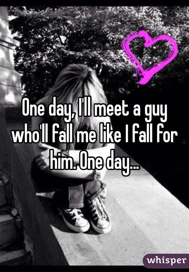 One day, I'll meet a guy who'll fall me like I fall for him. One day...