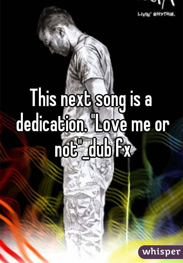 "This next song is a dedication. ""Love me or not""_dub fx"